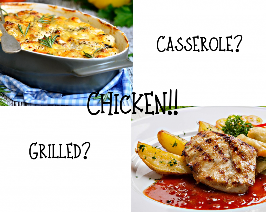 Chicken Caserole in the left corner and Grilled chicken in the right courner  Which would you choose?